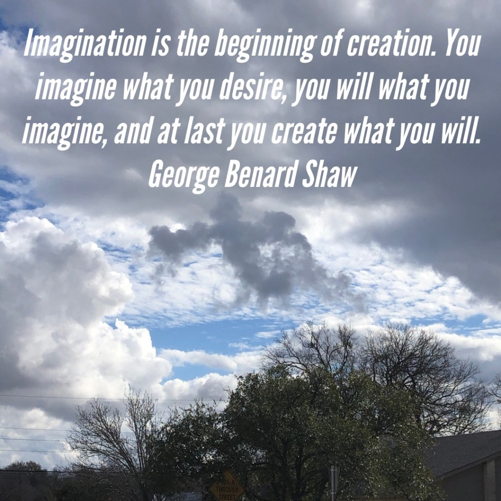 """A photo of a cloudy sky with a quote by George Benard Shaw: """"Imagination is the beginning of creation. You imagine what you desire, you will what you imagine and at last you create what you will."""""""